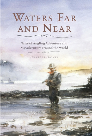 Waters Far and Near - Tales of Angling Adventure and Misadventure Around the World ebook by Charles Gaines