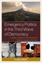 Emergency Politics in the Third Wave of Democracy - A Study of Regimes of Exception in Bolivia, Ecuador, and Peru ebook by Claire Wright