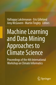 Machine Learning and Data Mining Approaches to Climate Science - Proceedings of the 4th International Workshop on Climate Informatics ebook by Valliappa Lakshmanan,Eric Gilleland,Amy McGovern,Martin Tingley