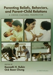 Parenting Beliefs, Behaviors, and Parent-Child Relations - A Cross-Cultural Perspective ebook by Kenneth H. Rubin,Ock Boon Chung