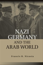 Nazi Germany and the Arab World ebook by Francis R. Nicosia