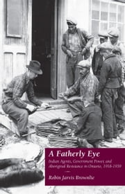 A Fatherly Eye - Indian Agents, Government Power, and Aboriginal Resistance in Ontario, 1918-1939 ebook by Robin Brownlie