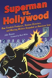 Superman vs. Hollywood - How Fiendish Producers, Devious Directors, and Warring Writers Grounded an American Icon ebook by Jake Rossen,Mark Millar