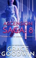 Ascension Saga: 8 ebook by Grace Goodwin