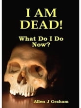I Am Dead! What Do I Do Now? ebook by Allen Graham