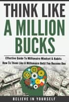 Think Like A Million Bucks - Effective Guide To Millionaire Mindset & Habits - How To Think Like A Millionaire Until You Become One ebook by Believe In Yourself