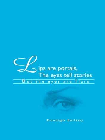 Lips Are Portals, the Eyes Tell Stories - *But the Eyes Are Liars ebook by Dondago Bellamy