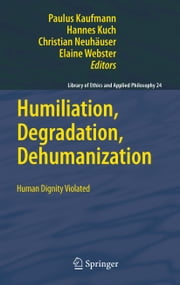 Humiliation, Degradation, Dehumanization - Human Dignity Violated ebook by Paulus Kaufmann,Hannes Kuch,Christian Neuhaeuser,Elaine Webster
