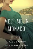 Meet Me in Monaco - A Novel ebook by Hazel Gaynor, Heather Webb