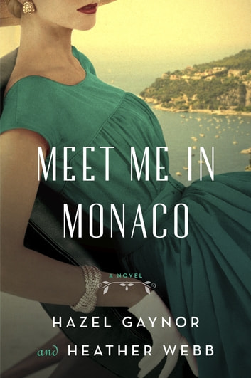 Meet Me in Monaco - A Novel ebook by Hazel Gaynor,Heather Webb