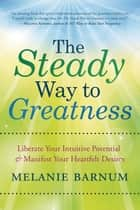 The Steady Way to Greatness - Liberate Your Intuitive Potential & Manifest Your Heartfelt Desires ebook by Melanie Barnum