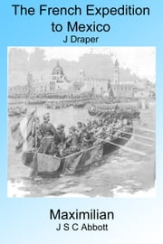 France In Mexico: The French Expedition to Mexico and Maximilian ebook by J Abbot,J Draper