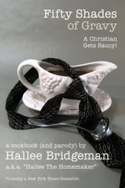 Fifty Shades of Gravy; A Christian Gets Saucy! - A Cookbook and Parody ebook by Hallee Bridgeman