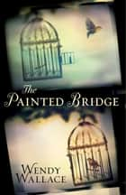 The Painted Bridge ebook by Wendy Wallace