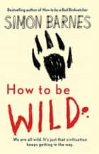 How to be Wild ebook by Simon Barnes