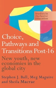Choice, Pathways and Transitions Post-16 - New Youth, New Economies in the Global City ebook by Stephen Ball,Sheila Macrae,Meg Maguire