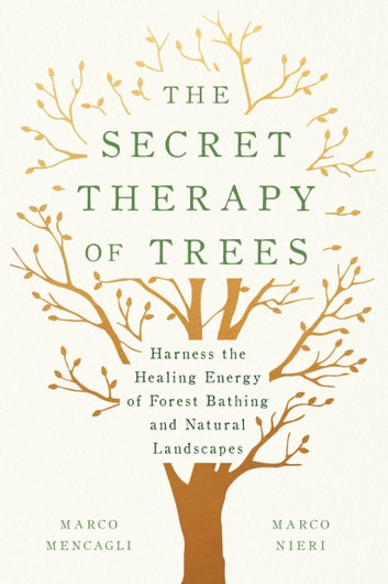 The Secret Therapy of Trees - Harness the Healing Energy of Forest Bathing and Natural Landscapes eBook by Marco Mencagli,Marco Nieri