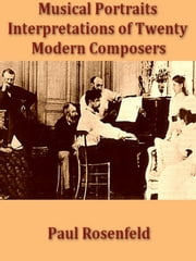Musical Portraits, Interpretations of Twenty Modern Composers ebook by Paul Rosenfeld