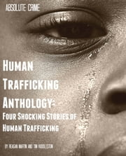 Human Trafficking Anthology - Four Shocking Stories of Human Trafficking ebook by Reagan Martin,Tim Huddleston