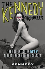The Kennedy Chronicles - The Golden Age of MTV Through Rose-Colored Glasses ebook by Kennedy