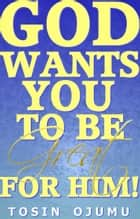 God Wants You to be Great for Him! ebook by Tosin Ojumu