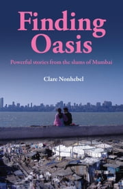 Finding Oasis - Powerful Stories from the Slums of Mumbai ebook by Clare Nonhebel