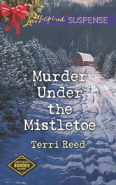 Murder Under The Mistletoe (Mills & Boon Love Inspired Suspense) (Northern Border Patrol, Book 3) ebook by Terri Reed