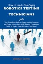 How to Land a Top-Paying Robotics testing technicians Job: Your Complete Guide to Opportunities, Resumes and Cover Letters, Interviews, Salaries, Promotions, What to Expect From Recruiters and More ebook by Griffin Deborah