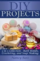 Diy Projects: 3 in 1 Collection - Bath Bombs, Crocheting, and Soap Making ebook by Nancy Ross