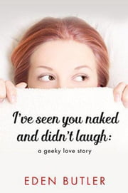 I've Seen You Naked and Didn't Laugh: A Geeky Love Story ebook by Eden Butler