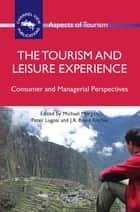 The Tourism and Leisure Experience - Consumer and Managerial Perspectives ebook by Dr. Michael Morgan, Dr. Peter Lugosi, Prof. J.R. Brent Ritchie