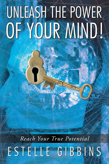 Unleash the Power of Your Mind! - Reach Your True Potential ebook by Estelle Gibbins