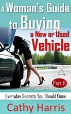 A Woman's Guide to Buying a New or Used Vehicle: Everyday Secrets You Should Know (Part II) ebook by Cathy Harris