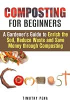 Composting for Beginners: A Gardener's Guide to Enrich the Soil, Reduce Waste and Save Money Through Composting - Self-Sufficient Living ebook by Timothy Pena