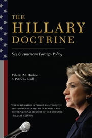 The Hillary Doctrine - Sex and American Foreign Policy ebook by Valerie M. Hudson,Patricia Leidl,Swanee Hunt