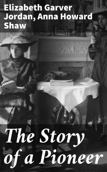 The Story of a Pioneer ebook by Elizabeth Garver Jordan,Anna Howard Shaw