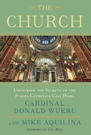 The Church - Unlocking the Secrets to the Places Catholics Call Home ebook by Cardinal Donald Wuerl,Mike Aquilina