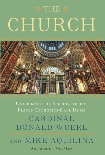 The Church - Unlocking the Secrets to the Places Catholics Call Home ebook by Mike Aquilina,Cardinal Donald Wuerl