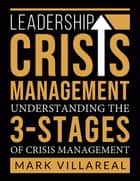 Leadership Crisis Management - Understanding the 3-Stages of Crisis Management ebook by Mark Villareal