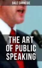 THE ART OF PUBLIC SPEAKING - Acquiring Confidence Before An Audience & Methods in Achieving Efficiency and Speech Fluency ebook by Dale Carnegie