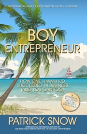 Boy Entrepreneur - How One Hawaii Kid Succeeded in Business and You Can Too ebook by Patrick  Snow