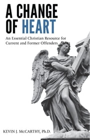 A Change of Heart - An Essential Christian Resource for Current and Former Offenders ebook by Kevin J. McCarthy, Ph.D