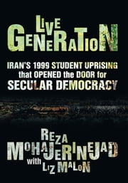 Live Generation - Iran's 1999 Student Uprising that Opened the Door for Secular Democracy ebook by Reza Mohajerinejad   With Liz Malon