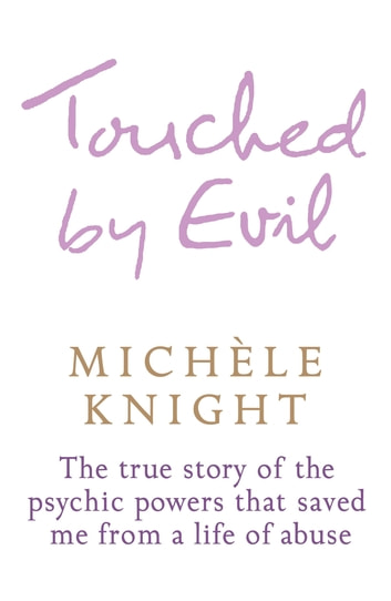 Touched by Evil - The True Story of the Psychic Powers That Saved Me From A Life of Abuse ebook by Michele Knight