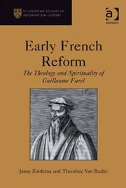 Early French Reform - The Theology and Spirituality of Guillaume Farel ebook by Mr Theodore Van Raalte,Mr Jason Zuidema,Professor Euan Cameron,Professor Bruce Gordon,Dr Bridget Heal,Professor Roger A Mason,Professor Amy Nelson Burnett,Dr Andrew Pettegree,Professor Kaspar von Greyerz,Professor Alec Ryrie,Dr Felicity Heal,Dr Jonathan Willis,Dr Karin Maag