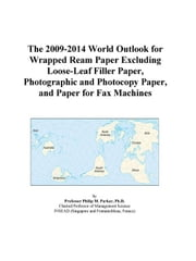 The 2009-2014 World Outlook for Wrapped Ream Paper Excluding Loose-Leaf Filler Paper, Photographic and Photocopy Paper, and Paper for Fax Machines ebook by ICON Group International, Inc.