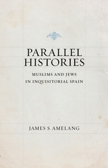 Parallel Histories - Muslims and Jews in Inquisitorial Spain ebook by James S. Amelang