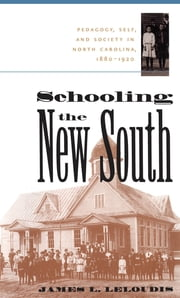 Schooling the New South - Pedagogy, Self, and Society in North Carolina, 1880-1920 ebook by James L. Leloudis