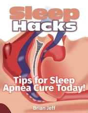 Sleep Hacks: Tips for Apnea Cure Today! ebook by Brian Jeff