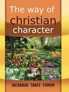 The Way Of Christian Character ebook by Zacharias Tanee Fomum